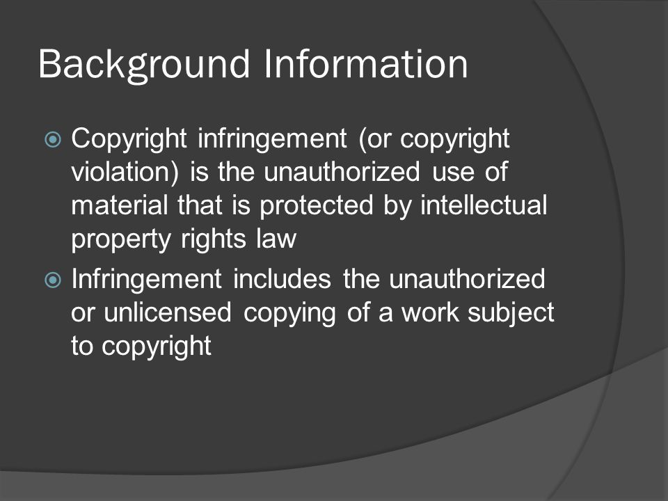 Background Information  Copyright infringement (or copyright violation) is the unauthorized use of material that is protected by intellectual property rights law  Infringement includes the unauthorized or unlicensed copying of a work subject to copyright