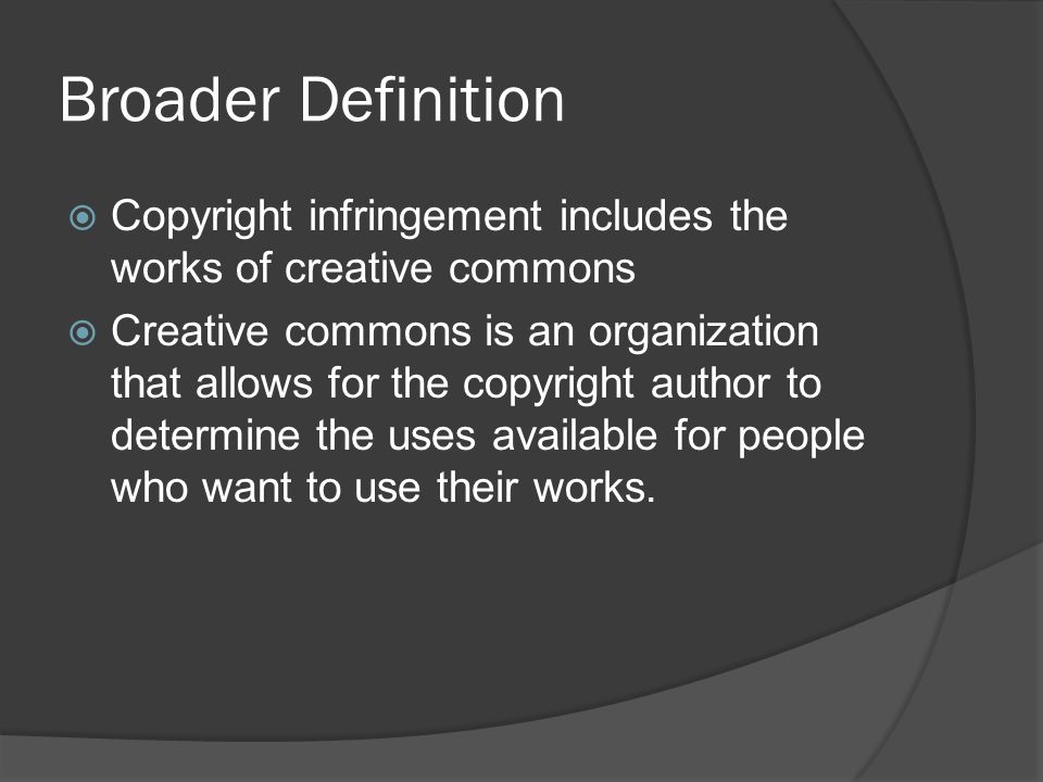 Broader Definition  Copyright infringement includes the works of creative commons  Creative commons is an organization that allows for the copyright author to determine the uses available for people who want to use their works.