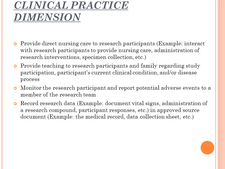 CLINICAL PRACTICE DIMENSION Provide direct nursing care to research participants (Example: interact with research participants to provide nursing care, administration of research interventions, specimen collection, etc.) Provide teaching to research participants and family regarding study participation, participant's current clinical condition, and/or disease process Monitor the research participant and report potential adverse events to a member of the research team Record research data (Example: document vital signs, administration of a research compound, participant responses, etc.) in approved source document (Example: the medical record, data collection sheet, etc.)