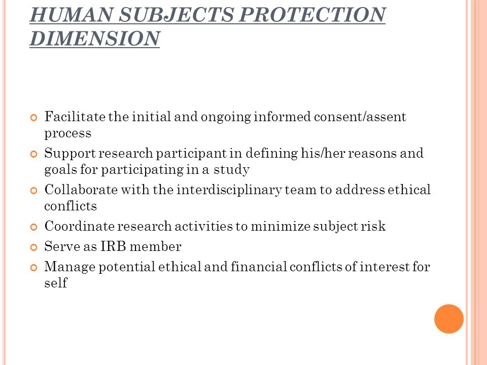 HUMAN SUBJECTS PROTECTION DIMENSION Facilitate the initial and ongoing informed consent/assent process Support research participant in defining his/he