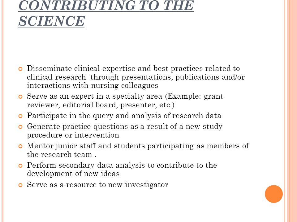 CONTRIBUTING TO THE SCIENCE Disseminate clinical expertise and best practices related to clinical research through presentations, publications and/or interactions with nursing colleagues Serve as an expert in a specialty area (Example: grant reviewer, editorial board, presenter, etc.) Participate in the query and analysis of research data Generate practice questions as a result of a new study procedure or intervention Mentor junior staff and students participating as members of the research team.