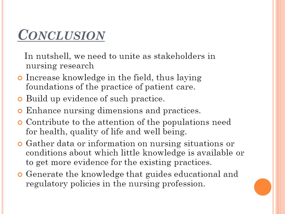 C ONCLUSION In nutshell, we need to unite as stakeholders in nursing research Increase knowledge in the field, thus laying foundations of the practice of patient care.