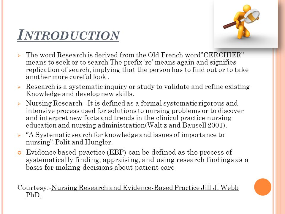 I NTRODUCTION  The word Research is derived from the Old French word CERCHIER means to seek or to search The prefix 're' means again and signifies replication of search, implying that the person has to find out or to take another more careful look.