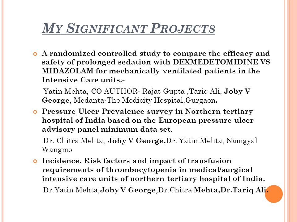 M Y S IGNIFICANT P ROJECTS A randomized controlled study to compare the efficacy and safety of prolonged sedation with DEXMEDETOMIDINE VS MIDAZOLAM for mechanically ventilated patients in the Intensive Care units.- Yatin Mehta, CO AUTHOR- Rajat Gupta,Tariq Ali, Joby V George, Medanta-The Medicity Hospital,Gurgaon.