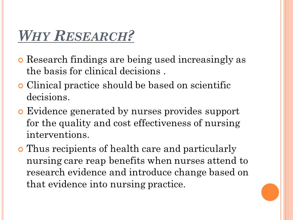 W HY R ESEARCH . Research findings are being used increasingly as the basis for clinical decisions.