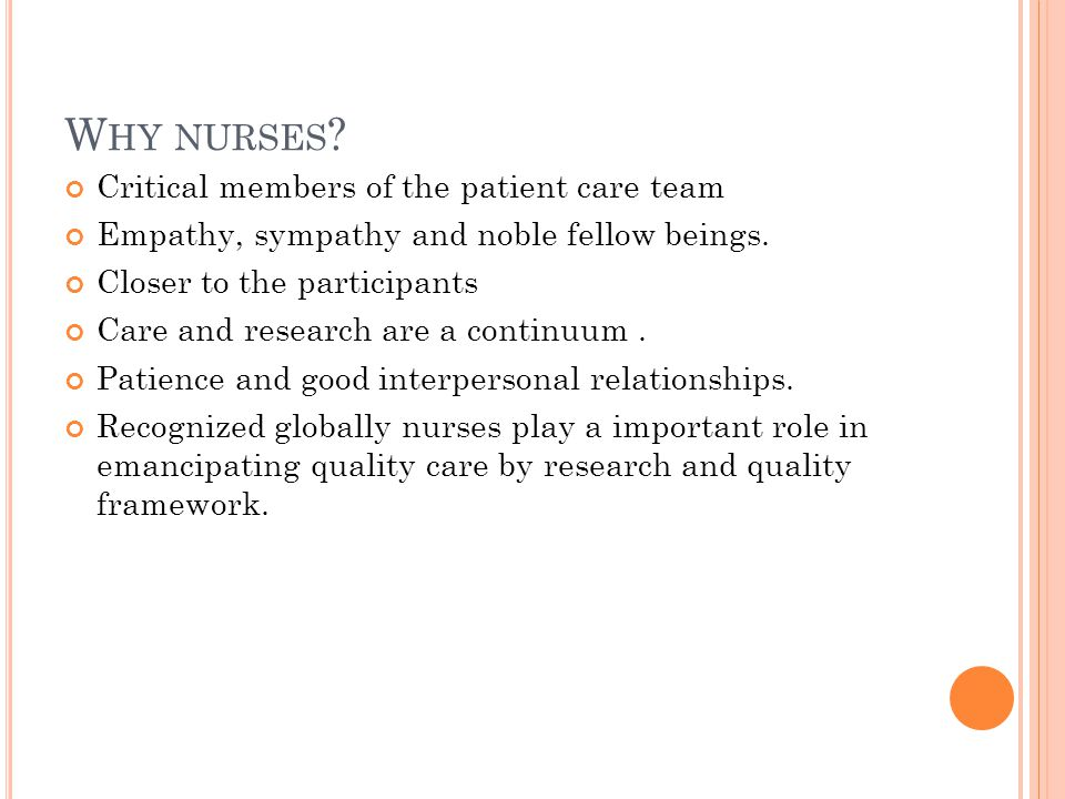 W HY NURSES ? Critical members of the patient care team Empathy, sympathy and noble fellow beings. Closer to the participants Care and research are a