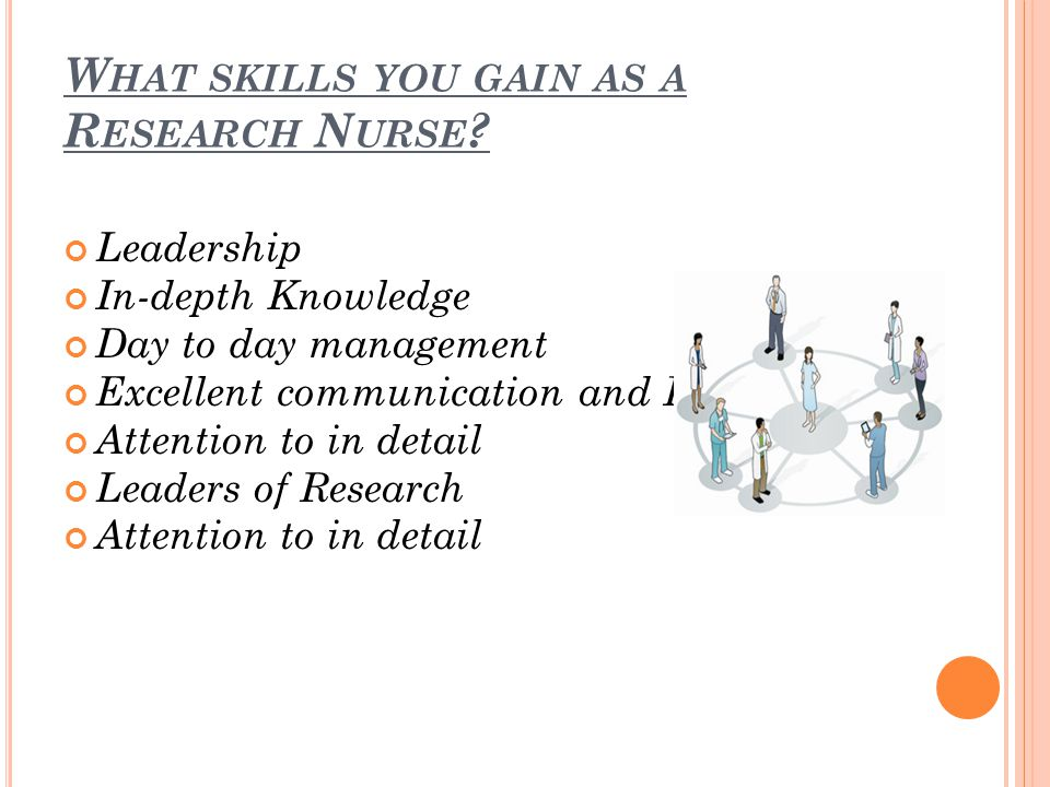 W HAT SKILLS YOU GAIN AS A R ESEARCH N URSE .