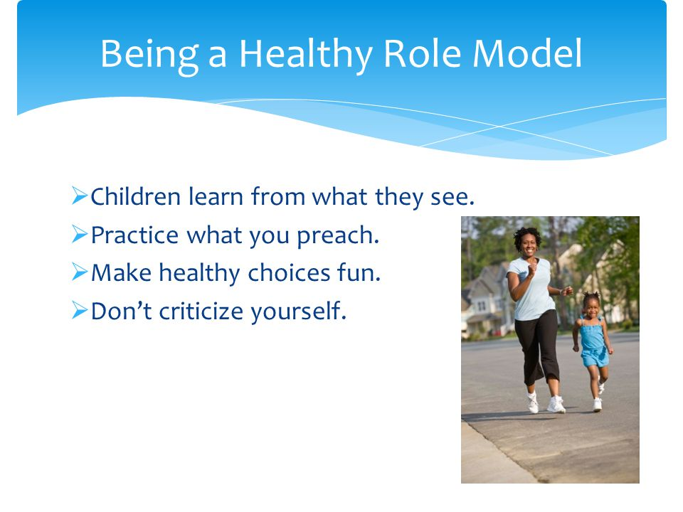  Children learn from what they see.  Practice what you preach.