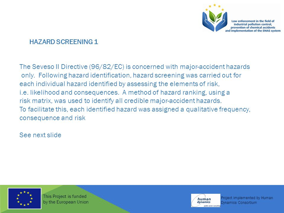This Project is funded by the European Union Project implemented by Human Dynamics Consortium HAZARD SCREENING 1 The Seveso II Directive (96/82/EC) is concerned with major-accident hazards only.