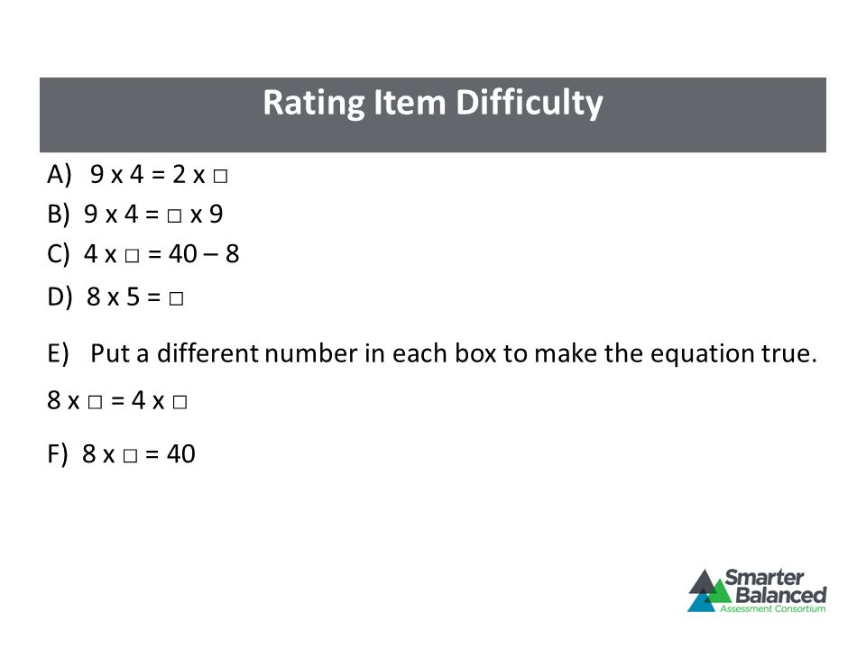 Rating Item Difficulty A)9 x 4 = 2 x □ B) 9 x 4 = □ x 9 C) 4 x □ = 40 – 8 D) 8 x 5 = □ E)Put a different number in each box to make the equation true.