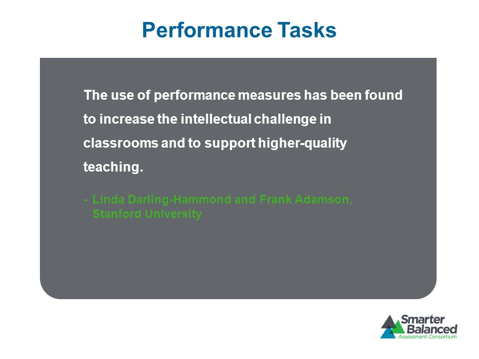 Performance Tasks The use of performance measures has been found to increase the intellectual challenge in classrooms and to support higher-quality teaching.