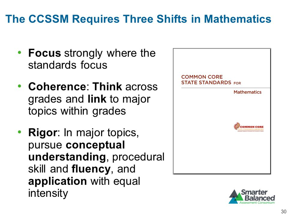 The CCSSM Requires Three Shifts in Mathematics Focus strongly where the standards focus Coherence: Think across grades and link to major topics within grades Rigor: In major topics, pursue conceptual understanding, procedural skill and fluency, and application with equal intensity 30