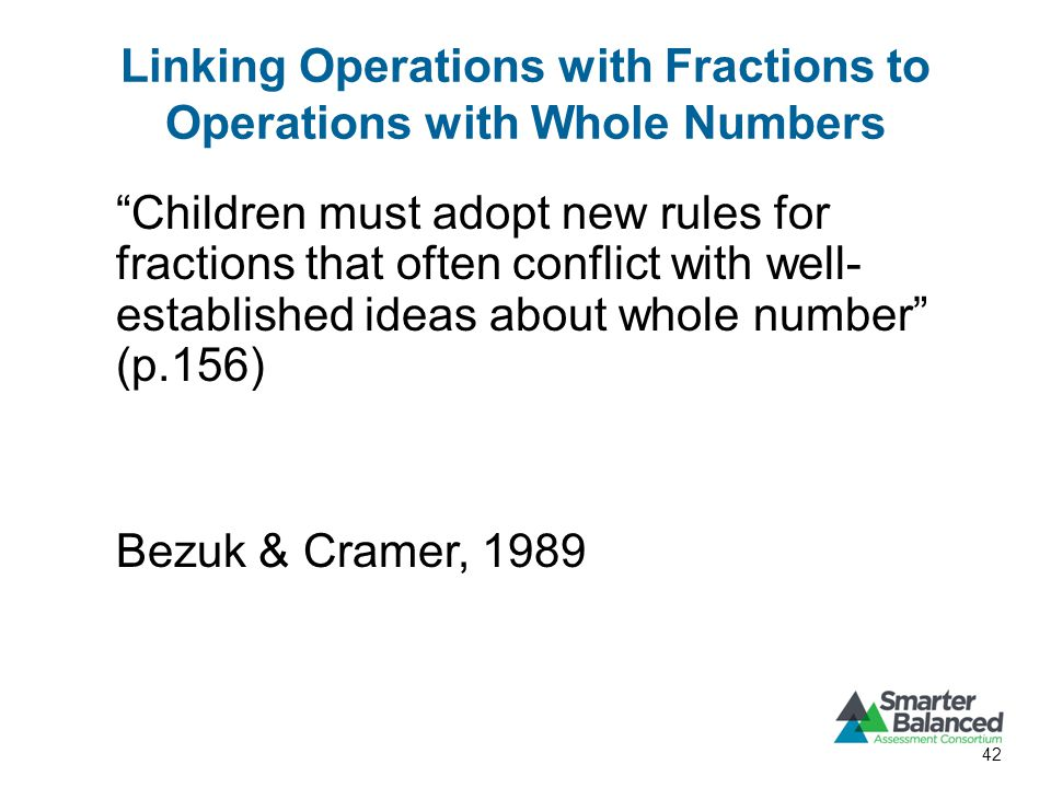 Linking Operations with Fractions to Operations with Whole Numbers Children must adopt new rules for fractions that often conflict with well- established ideas about whole number (p.156) Bezuk & Cramer, 1989 42