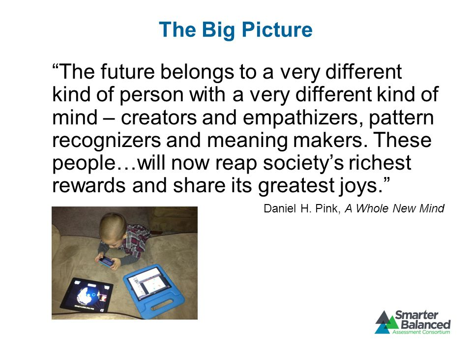 The Big Picture The future belongs to a very different kind of person with a very different kind of mind – creators and empathizers, pattern recognizers and meaning makers.