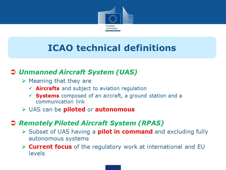 ICAO technical definitions  Unmanned Aircraft System (UAS)  Meaning that they are Aircrafts and subject to aviation regulation Systems composed of an aircraft, a ground station and a communication link  UAS can be piloted or autonomous  Remotely Piloted Aircraft System (RPAS)  Subset of UAS having a pilot in command and excluding fully autonomous systems  Current focus of the regulatory work at international and EU levels