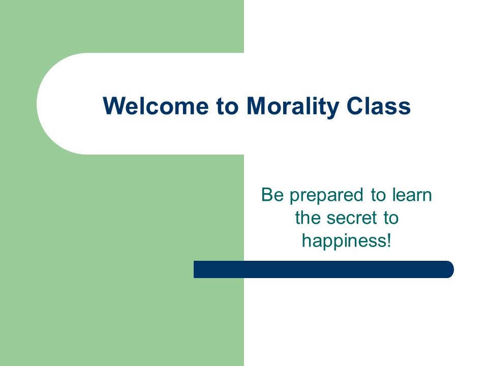 Welcome to Morality Class Be prepared to learn the secret to happiness!