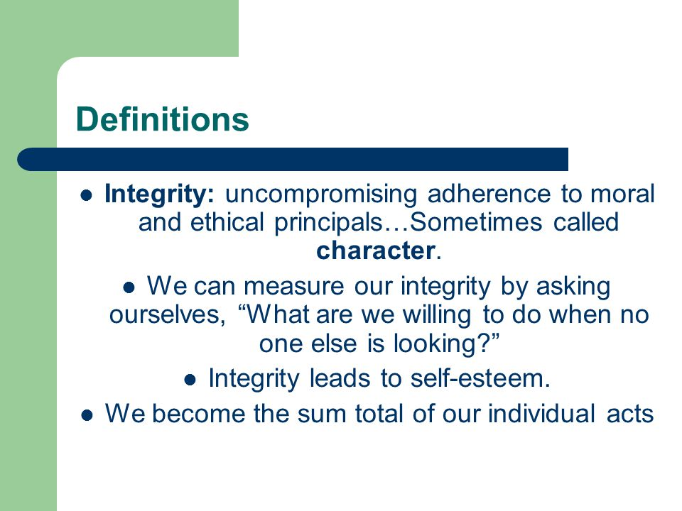 Definitions Integrity: uncompromising adherence to moral and ethical principals…Sometimes called character.