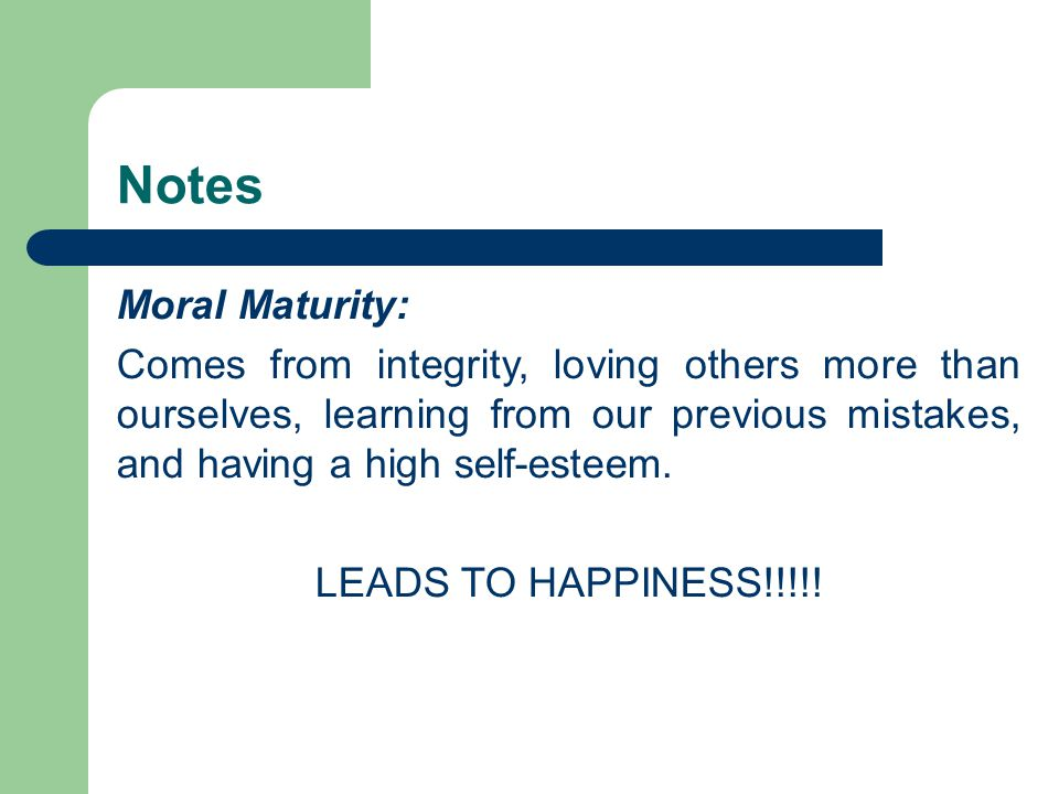 Notes Moral Maturity: Comes from integrity, loving others more than ourselves, learning from our previous mistakes, and having a high self-esteem. LEA