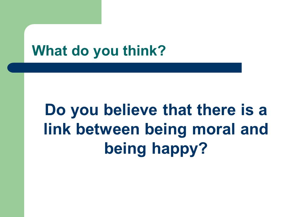 What do you think Do you believe that there is a link between being moral and being happy