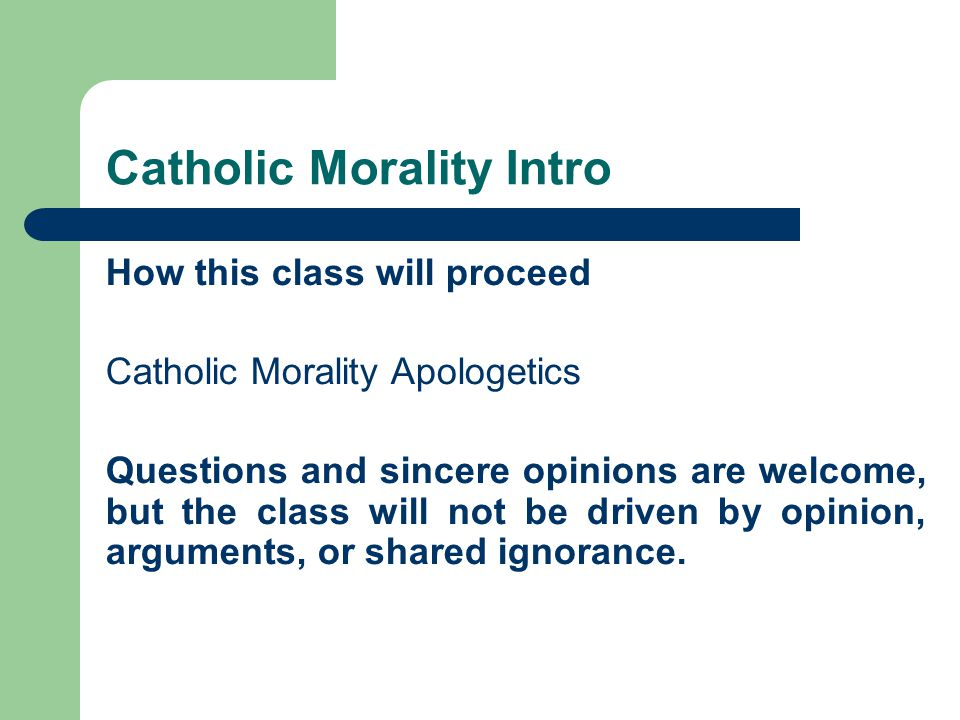 Catholic Morality Intro How this class will proceed Catholic Morality Apologetics Questions and sincere opinions are welcome, but the class will not be driven by opinion, arguments, or shared ignorance.
