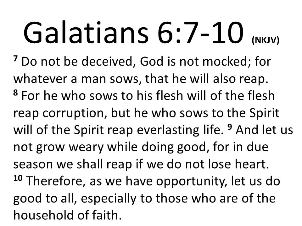Galatians 6:7-10 (NKJV) 7 Do not be deceived, God is not mocked; for whatever a man sows, that he will also reap. 8 For he who sows to his flesh will
