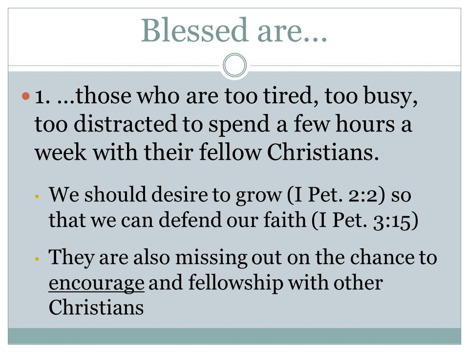 Blessed are… 1. …those who are too tired, too busy, too distracted to spend a few hours a week with their fellow Christians. We should desire to grow