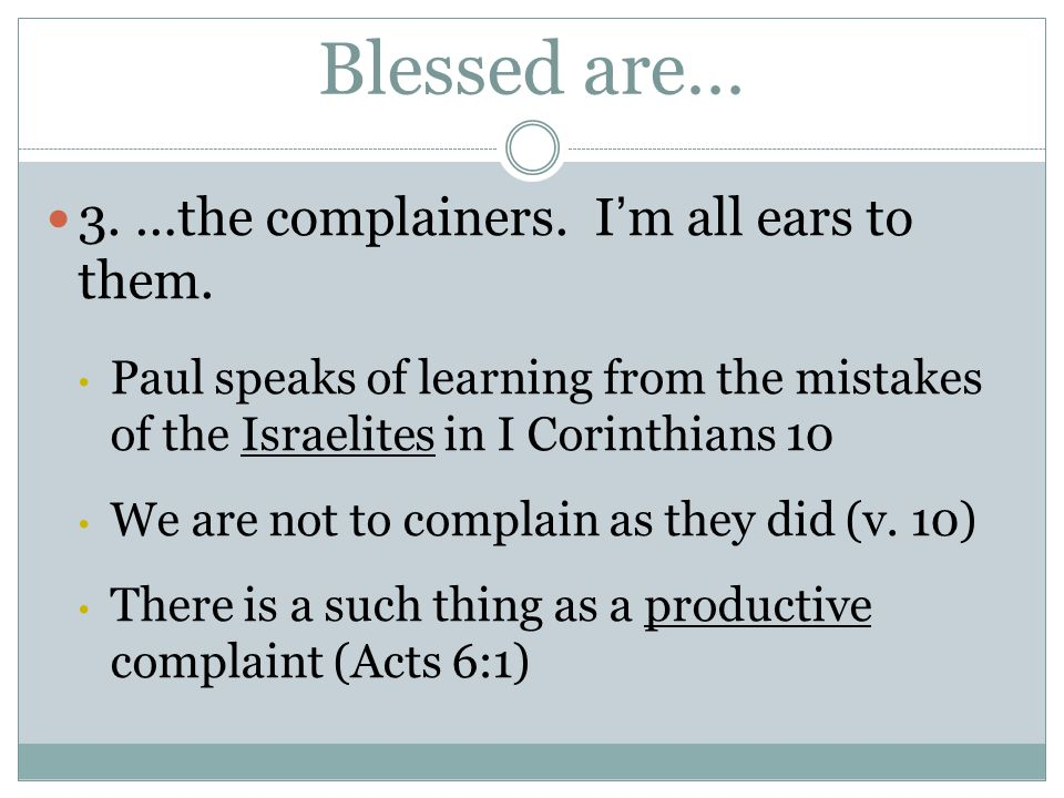 Blessed are… 3. …the complainers. I'm all ears to them. Paul speaks of learning from the mistakes of the Israelites in I Corinthians 10 We are not to