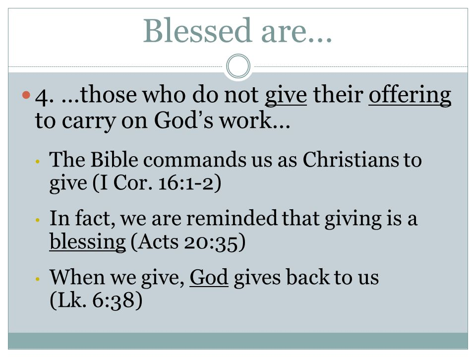 Blessed are… 4. …those who do not give their offering to carry on God's work… The Bible commands us as Christians to give (I Cor. 16:1-2) In fact, we