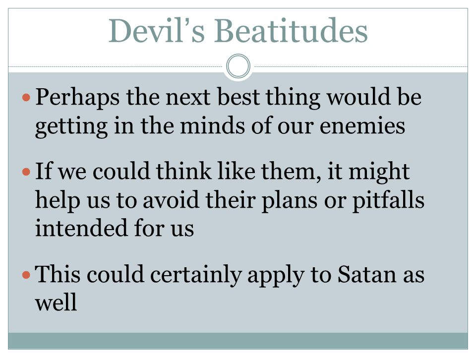 Devil's Beatitudes Perhaps the next best thing would be getting in the minds of our enemies If we could think like them, it might help us to avoid the