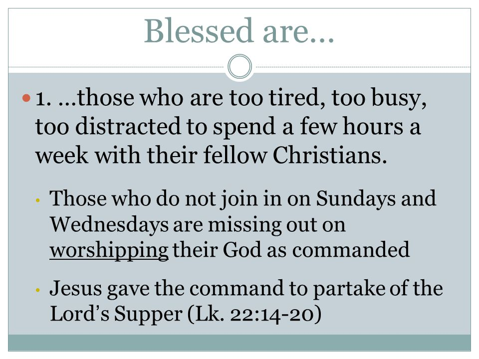 Blessed are… 1. …those who are too tired, too busy, too distracted to spend a few hours a week with their fellow Christians. Those who do not join in
