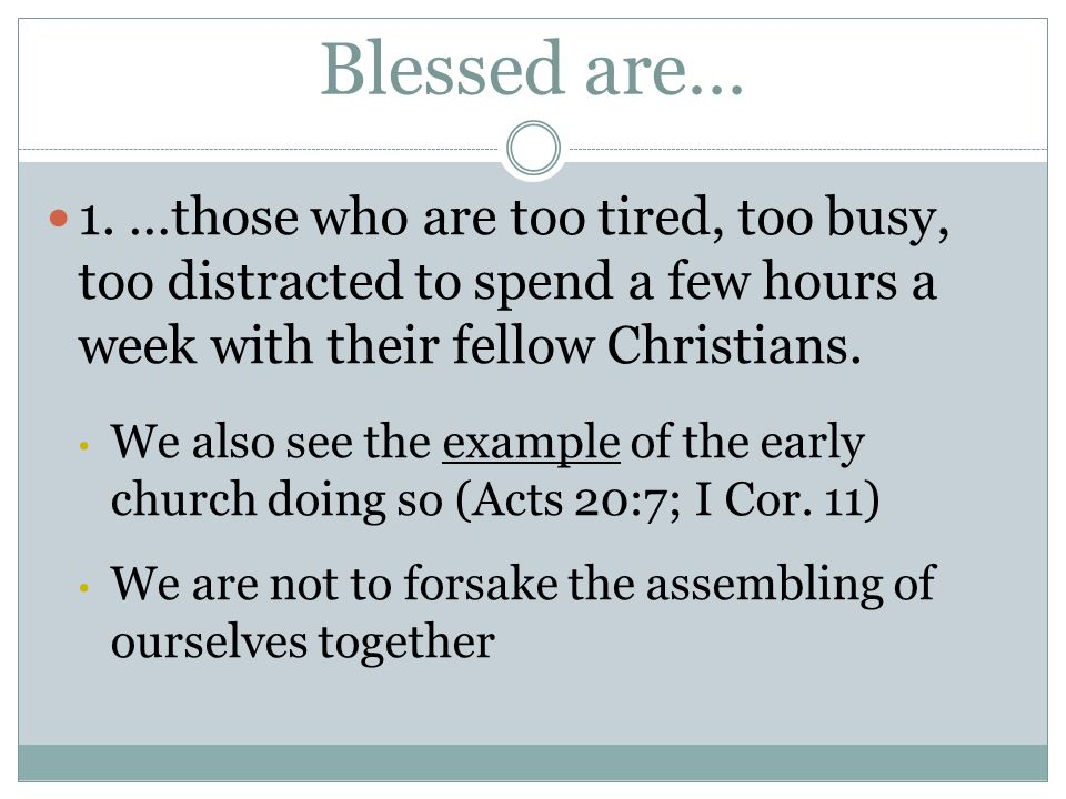 Blessed are… 1. …those who are too tired, too busy, too distracted to spend a few hours a week with their fellow Christians. We also see the example o