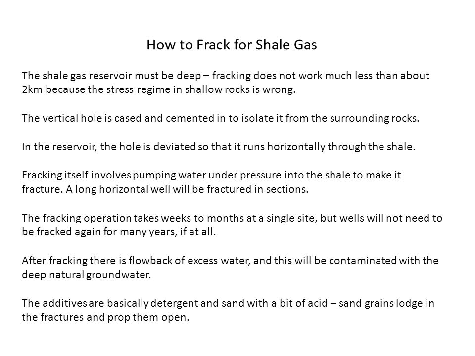 How to Frack for Shale Gas The shale gas reservoir must be deep – fracking does not work much less than about 2km because the stress regime in shallow rocks is wrong.