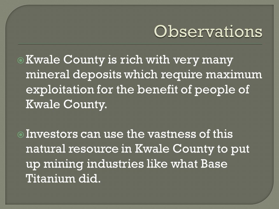  Kwale County is rich with very many mineral deposits which require maximum exploitation for the benefit of people of Kwale County.
