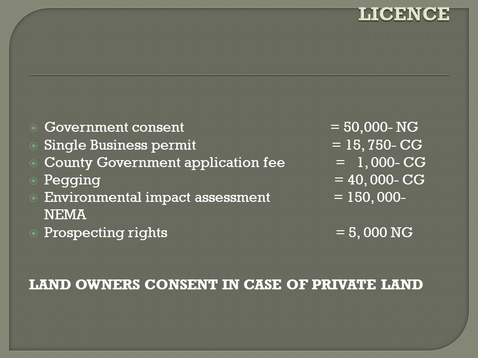  Government consent = 50,000- NG  Single Business permit = 15, 750- CG  County Government application fee = 1, 000- CG  Pegging = 40, 000- CG  Environmental impact assessment = 150, 000- NEMA  Prospecting rights = 5, 000 NG LAND OWNERS CONSENT IN CASE OF PRIVATE LAND