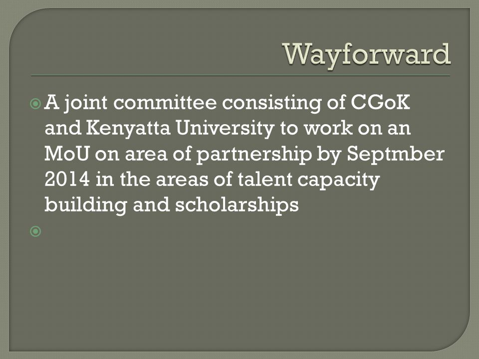  A joint committee consisting of CGoK and Kenyatta University to work on an MoU on area of partnership by Septmber 2014 in the areas of talent capacity building and scholarships 
