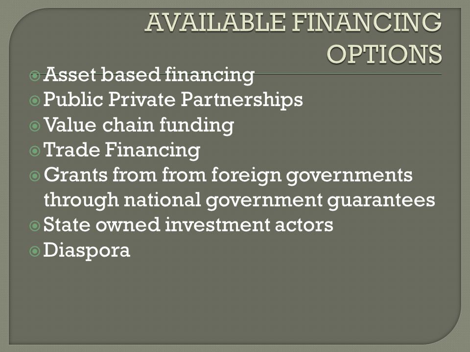  Asset based financing  Public Private Partnerships  Value chain funding  Trade Financing  Grants from from foreign governments through national government guarantees  State owned investment actors  Diaspora