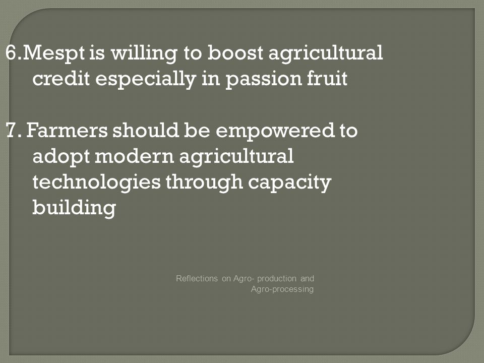 Reflections on Agro- production and Agro-processing 6.Mespt is willing to boost agricultural credit especially in passion fruit 7.