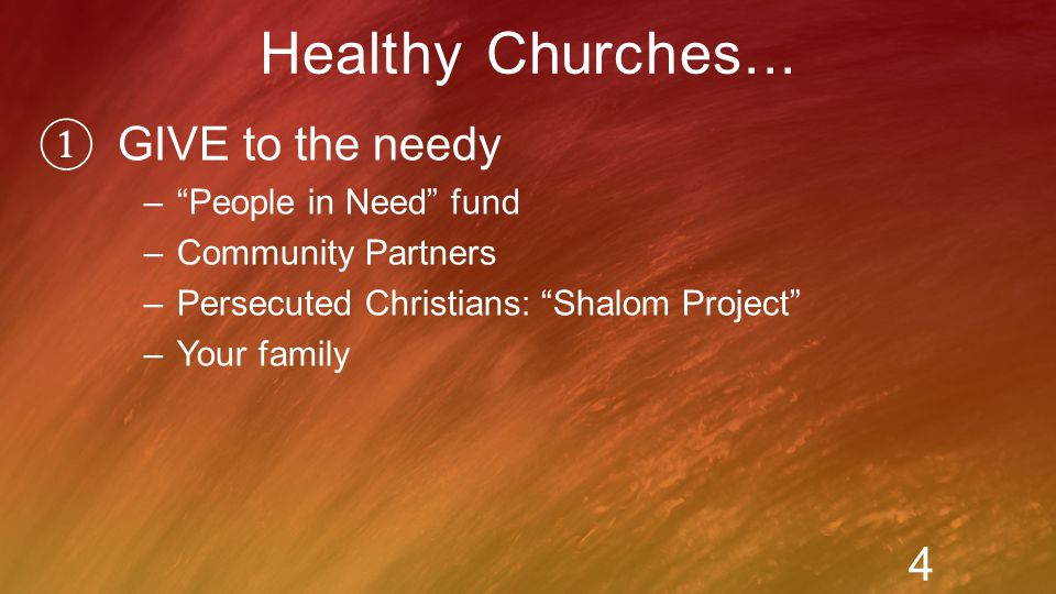 ① GIVE to the needy – People in Need fund –Community Partners –Persecuted Christians: Shalom Project –Your family Healthy Churches...
