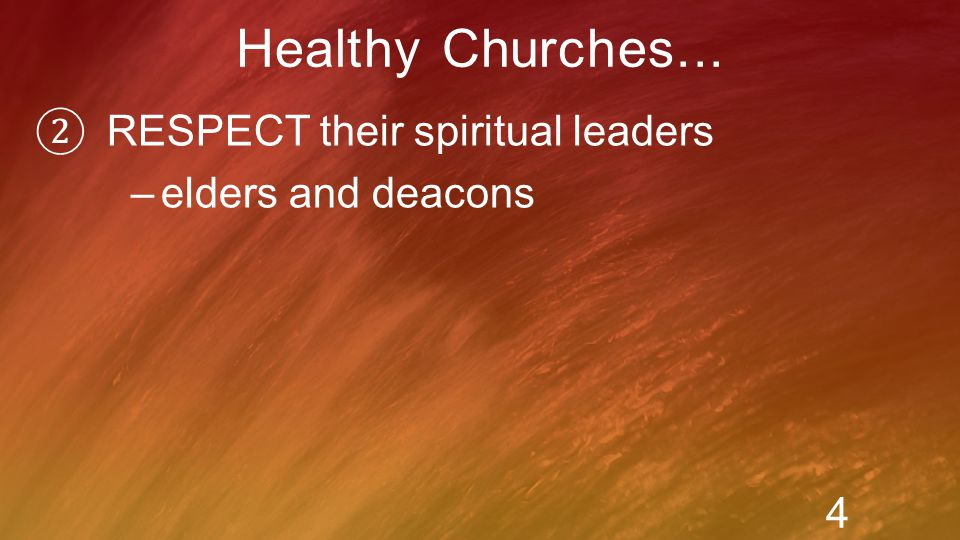 ② RESPECT their spiritual leaders –elders and deacons Healthy Churches... 4 Marks