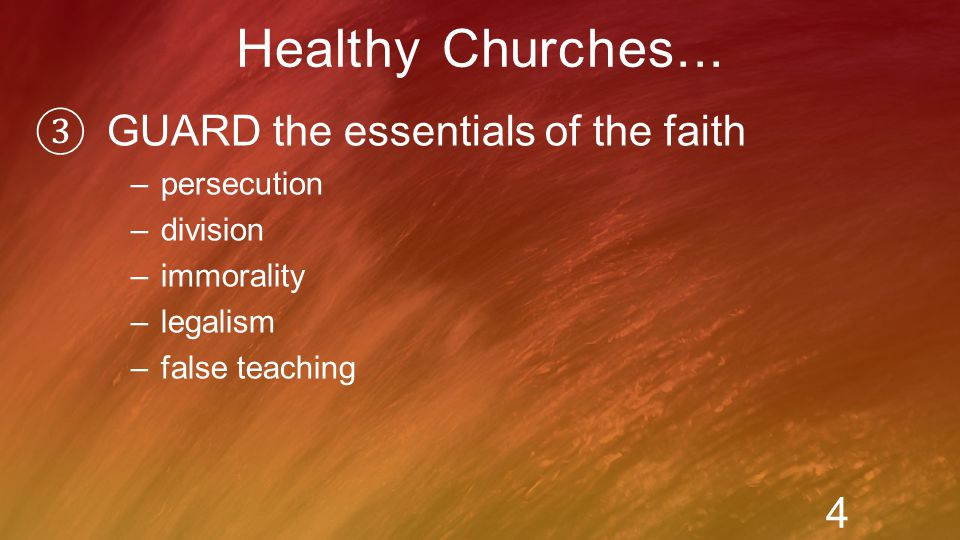 ③ GUARD the essentials of the faith –persecution –division –immorality –legalism –false teaching Healthy Churches...