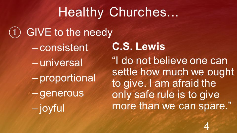 ① GIVE to the needy –consistent –universal –proportional –generous –joyful Healthy Churches...