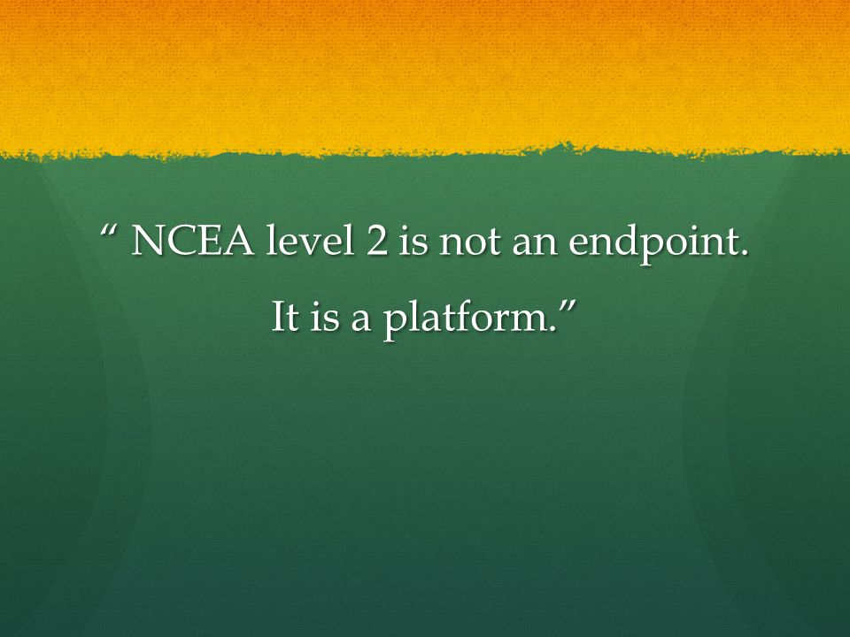 """ NCEA level 2 is not an endpoint. It is a platform."""