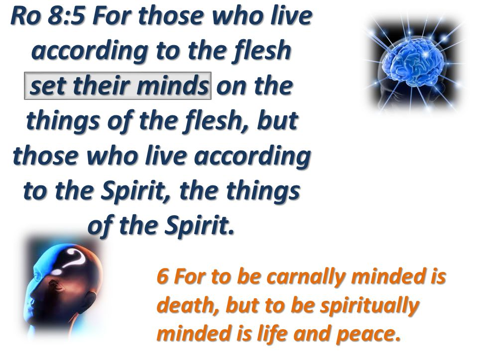 Ro 8:5 For those who live according to the flesh set their minds on the things of the flesh, but those who live according to the Spirit, the things of the Spirit.