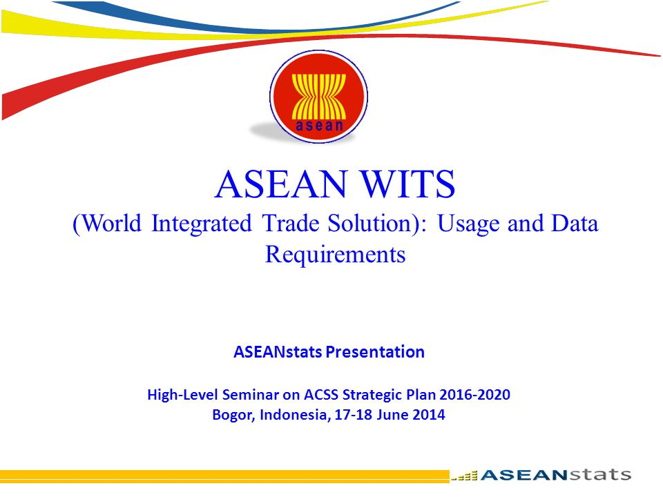 ASEAN WITS (World Integrated Trade Solution): Usage and Data Requirements ASEANstats Presentation High-Level Seminar on ACSS Strategic Plan 2016-2020