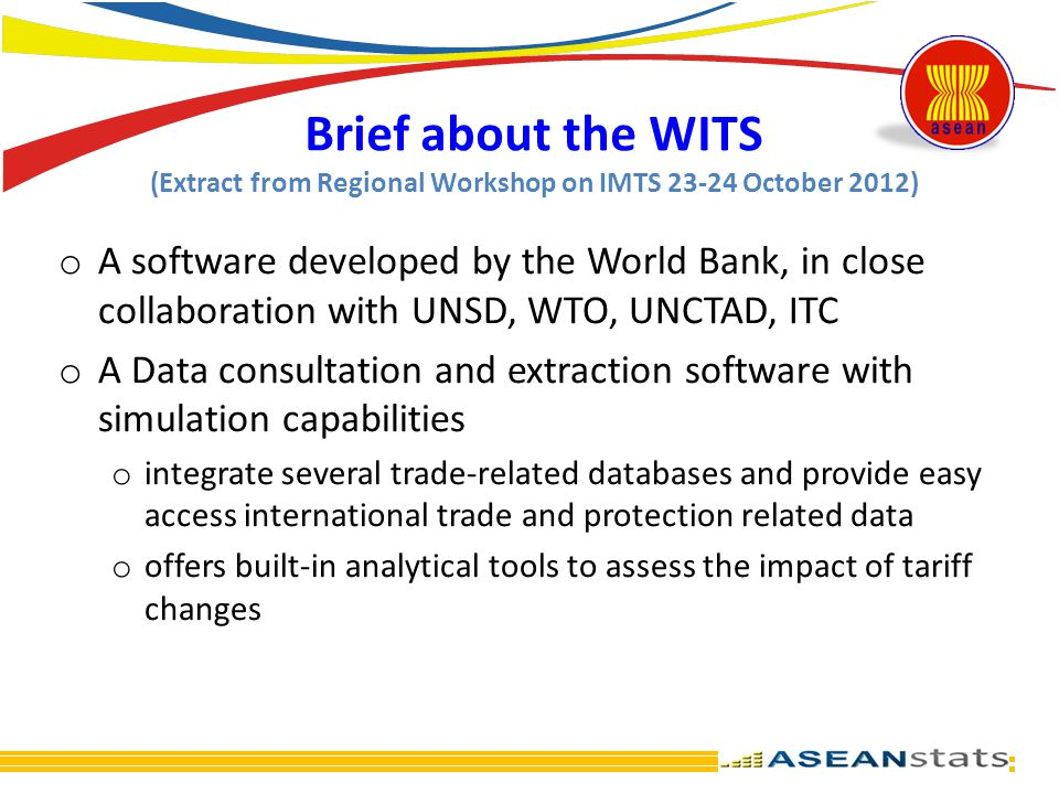 Brief about the WITS (Extract from Regional Workshop on IMTS 23-24 October 2012) o A software developed by the World Bank, in close collaboration with