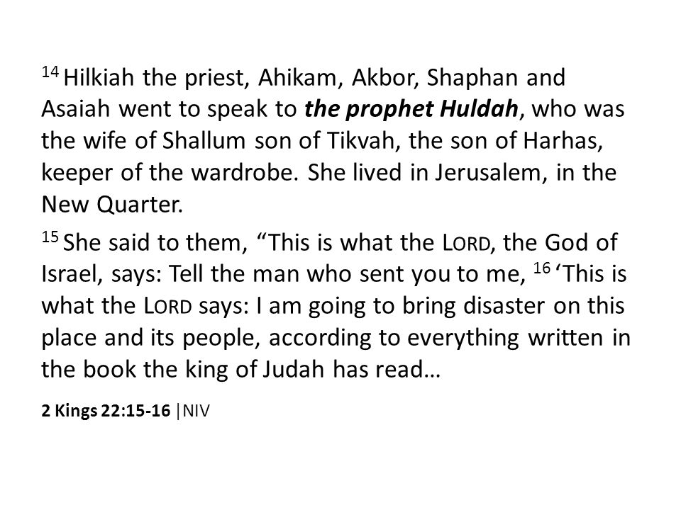 14 Hilkiah the priest, Ahikam, Akbor, Shaphan and Asaiah went to speak to the prophet Huldah, who was the wife of Shallum son of Tikvah, the son of Harhas, keeper of the wardrobe.