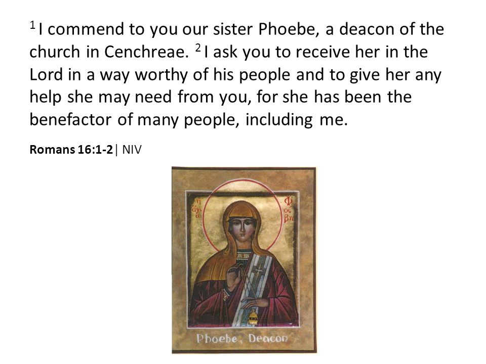 1 I commend to you our sister Phoebe, a deacon of the church in Cenchreae.