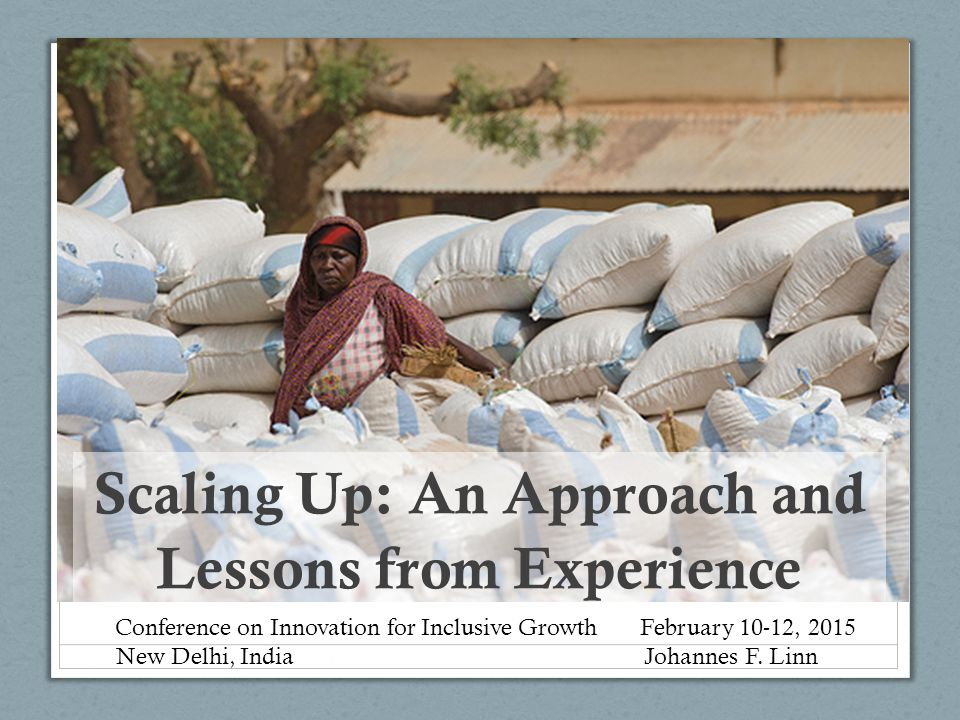 Scal Scaling Up: An Approach and Lessons from Experience Conference on Innovation for Inclusive Growth February 10-12, 2015 New Delhi, India Johannes F.