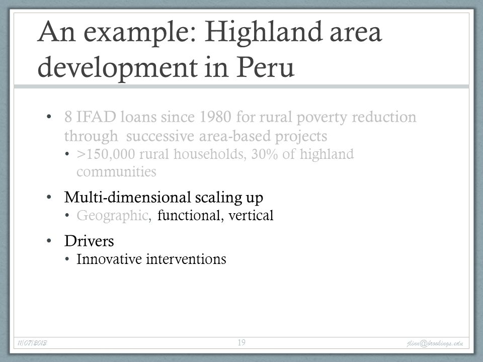An example: Highland area development in Peru 8 IFAD loans since 1980 for rural poverty reduction through successive area-based projects >150,000 rural households, 30% of highland communities Multi-dimensional scaling up Geographic, functional, vertical Drivers Innovative interventions 11/07/2013 jlinn@brookings.edu 19