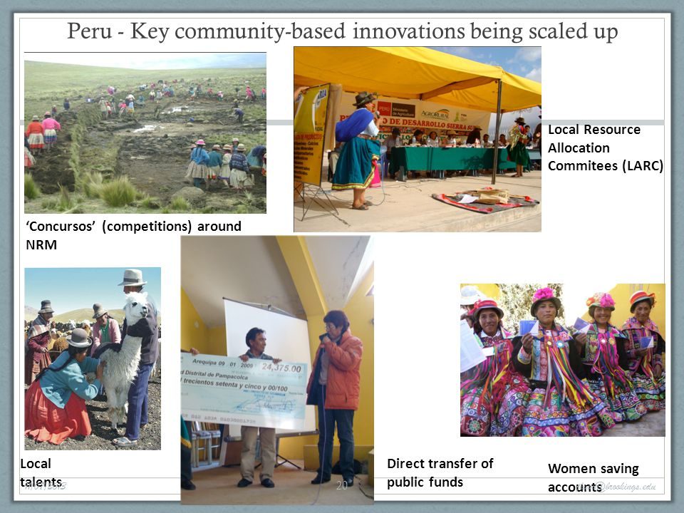 Local talents Peru - Key community-based innovations being scaled up Local Resource Allocation Commitees (LARC) 'Concursos' (competitions) around NRM Women saving accounts Direct transfer of public funds 11/07/2013 20 jlinn@brookings.edu